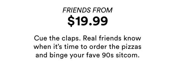 Friends from $19.99 | Shop Now