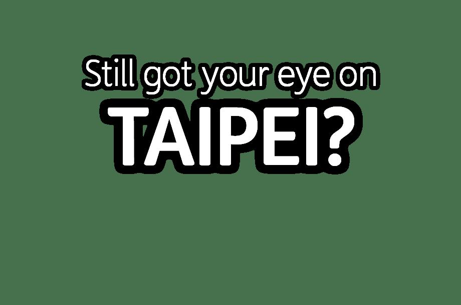 Still got your eye on Taipei?