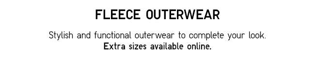 Fleece Outerwear | Stylish and functional outerwear to complete your look. Extra sizes available online.