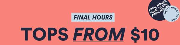 Final Hours: Tops from $10. Shop Now