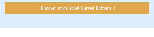 Discover more about Curved Bottoms