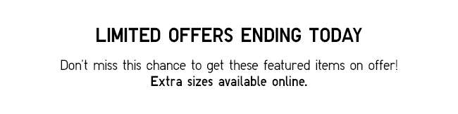 Limited Offers ending today! Don't miss this chance to get these featured items on offer! Extra sizes available online.