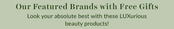 Our Featured Brands with Free Gifts - Look your absolute best with these LUXurious Beauty Products!