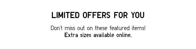 Don't miss out on these featured items! Extra sizes available online.