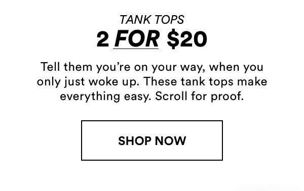 2 for $20 Tank Tops   Shop Now