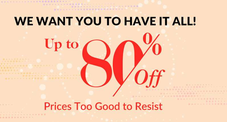 We want you to have it all! Prices Too Good to Resist Up to 80% Off!
