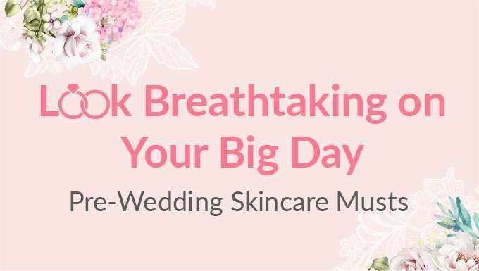 Look Breathtaking on Your Big Day! Pre-Wedding Skincare Musts